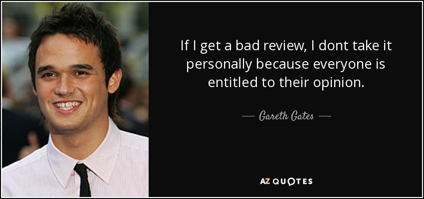 If I get a bad review, I dont take it personally because everyone is entitled to their opinion. - Gareth Gates