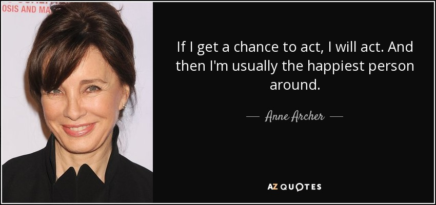 If I get a chance to act, I will act. And then I'm usually the happiest person around. - Anne Archer