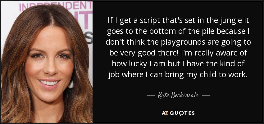 If I get a script that's set in the jungle it goes to the bottom of the pile because I don't think the playgrounds are going to be very good there! I'm really aware of how lucky I am but I have the kind of job where I can bring my child to work. - Kate Beckinsale