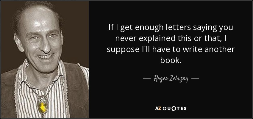 If I get enough letters saying you never explained this or that, I suppose I'll have to write another book. - Roger Zelazny