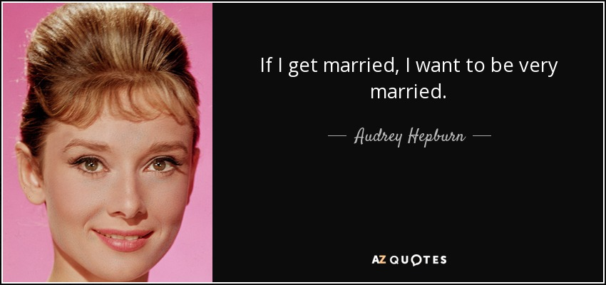 If I get married, I want to be very married. - Audrey Hepburn