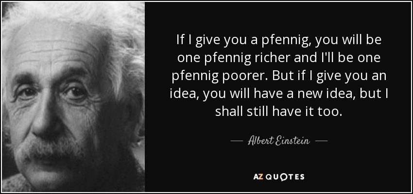 If I give you a pfennig, you will be one pfennig richer and I'll be one pfennig poorer. But if I give you an idea, you will have a new idea, but I shall still have it too. - Albert Einstein