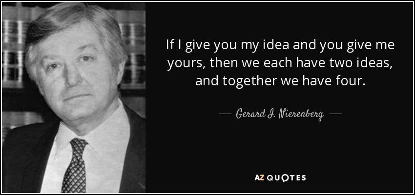 If I give you my idea and you give me yours, then we each have two ideas, and together we have four. - Gerard I. Nierenberg