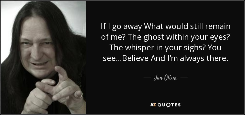If I go away What would still remain of me? The ghost within your eyes? The whisper in your sighs? You see...Believe And I'm always there. - Jon Oliva