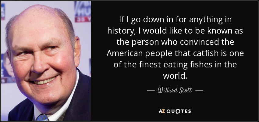 If I go down in for anything in history, I would like to be known as the person who convinced the American people that catfish is one of the finest eating fishes in the world. - Willard Scott