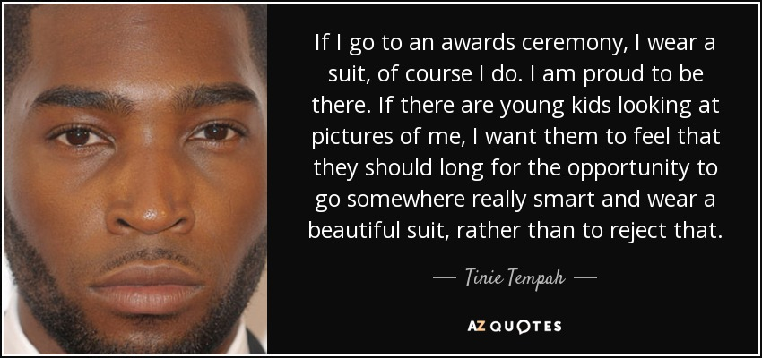 If I go to an awards ceremony, I wear a suit, of course I do. I am proud to be there. If there are young kids looking at pictures of me, I want them to feel that they should long for the opportunity to go somewhere really smart and wear a beautiful suit, rather than to reject that. - Tinie Tempah