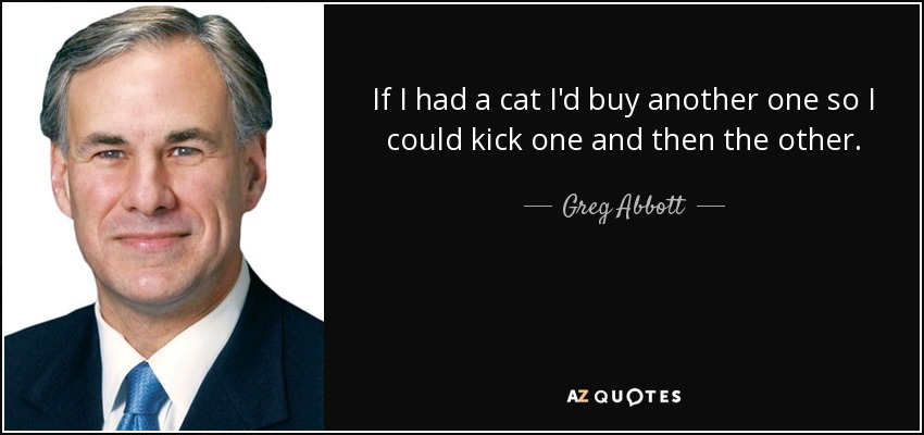 If I had a cat I'd buy another one so I could kick one and then the other. - Greg Abbott