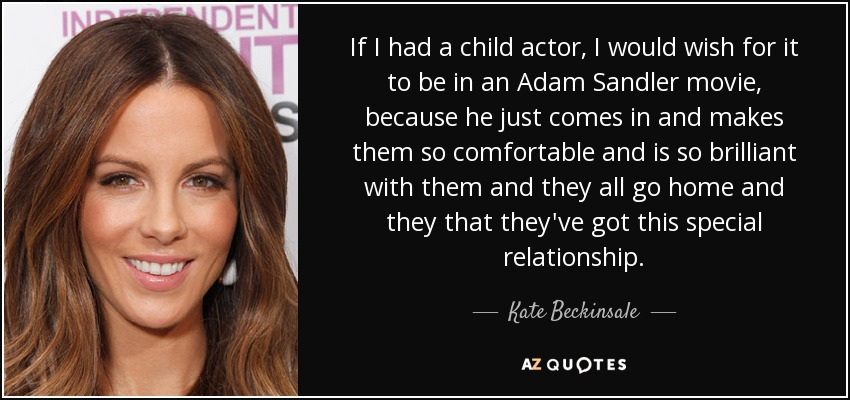 If I had a child actor, I would wish for it to be in an Adam Sandler movie, because he just comes in and makes them so comfortable and is so brilliant with them and they all go home and they that they've got this special relationship. - Kate Beckinsale