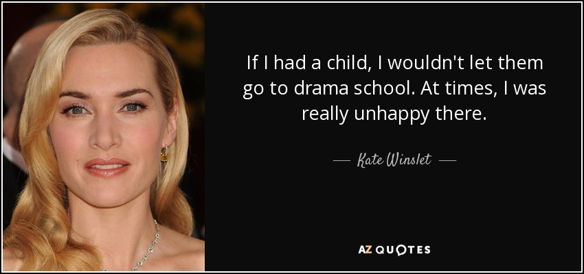 If I had a child, I wouldn't let them go to drama school. At times, I was really unhappy there. - Kate Winslet