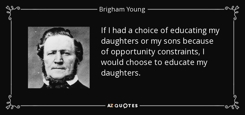 If I had a choice of educating my daughters or my sons because of opportunity constraints, I would choose to educate my daughters. - Brigham Young