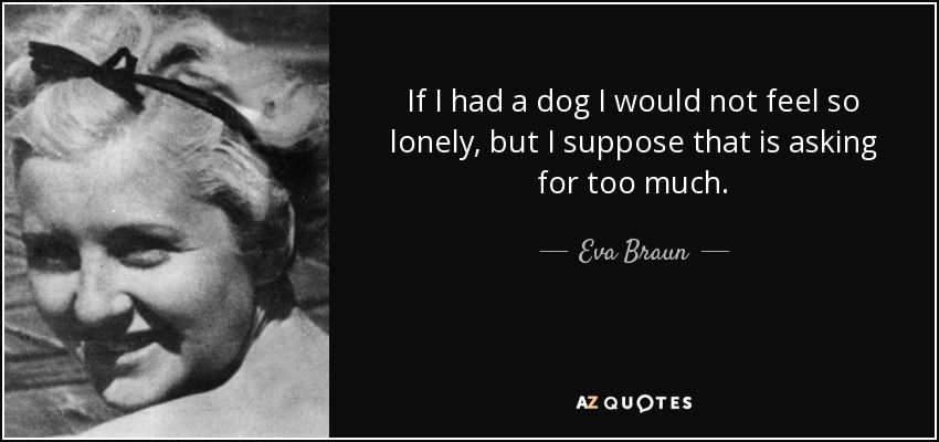 If I had a dog I would not feel so lonely, but I suppose that is asking for too much. - Eva Braun
