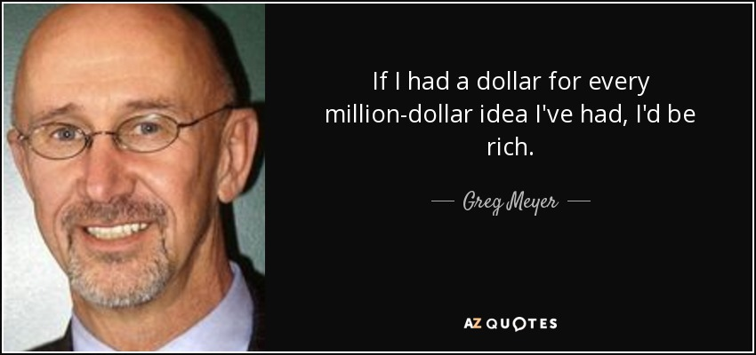 If I had a dollar for every million-dollar idea I've had, I'd be rich. - Greg Meyer