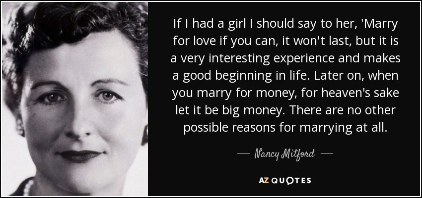 If I had a girl I should say to her, 'Marry for love if you can, it won't last, but it is a very interesting experience and makes a good beginning in life. Later on, when you marry for money, for heaven's sake let it be big money. There are no other possible reasons for marrying at all. - Nancy Mitford