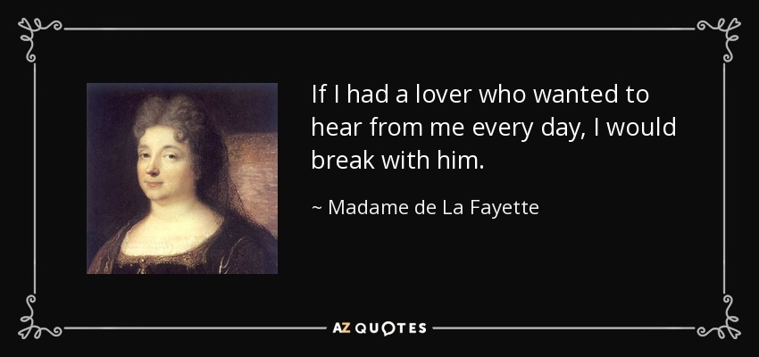 If I had a lover who wanted to hear from me every day, I would break with him. - Madame de La Fayette