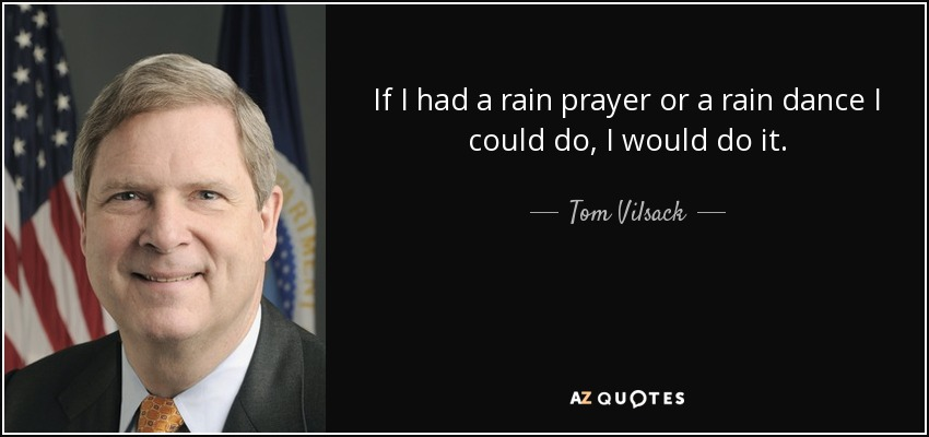 If I had a rain prayer or a rain dance I could do, I would do it. - Tom Vilsack