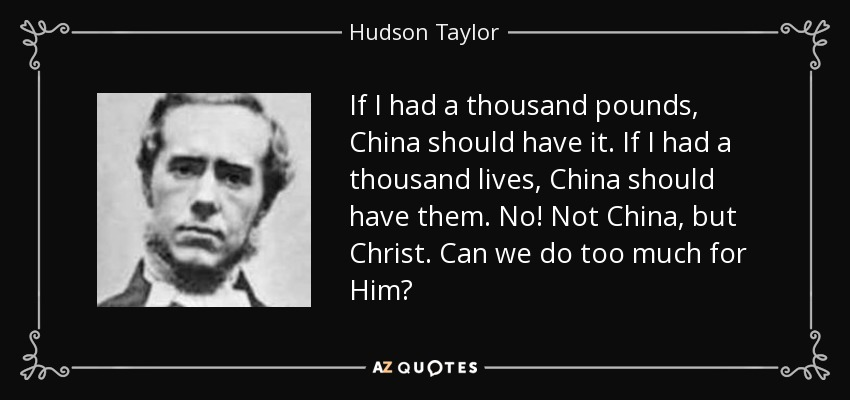 If I had a thousand pounds China should have it- if I had a thousand lives, China should have them. No! Not China, but Christ. Can we do too much for Him? Can we do enough for such a precious Saviour? - Hudson Taylor