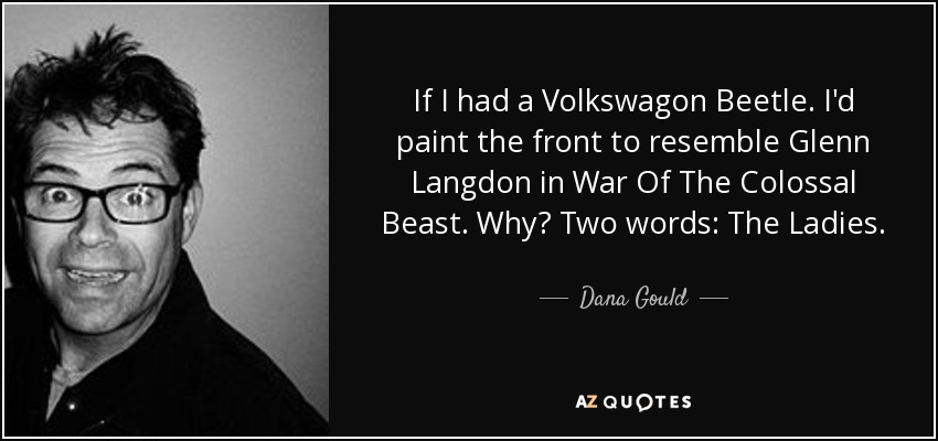 If I had a Volkswagon Beetle. I'd paint the front to resemble Glenn Langdon in War Of The Colossal Beast. Why? Two words: The Ladies. - Dana Gould