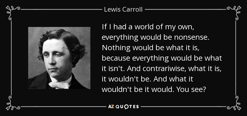If I had a world of my own, everything would be nonsense. Nothing would be what it is, because everything would be what it isn't. And contrary wise, what is, it wouldn't be. And what it wouldn't be, it would. You see? - Lewis Carroll