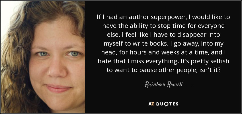 If I had an author superpower, I would like to have the ability to stop time for everyone else. I feel like I have to disappear into myself to write books. I go away, into my head, for hours and weeks at a time, and I hate that I miss everything. It's pretty selfish to want to pause other people, isn't it? - Rainbow Rowell