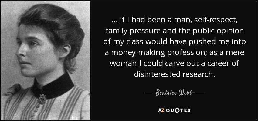 . . . if I had been a man, self-respect, family pressure and the public opinion of my class would have pushed me into a money-making profession; as a mere woman I could carve out a career of disinterested research. - Beatrice Webb