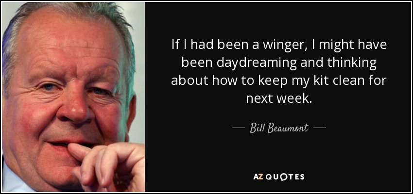 If I had been a winger, I might have been daydreaming and thinking about how to keep my kit clean for next week. - Bill Beaumont