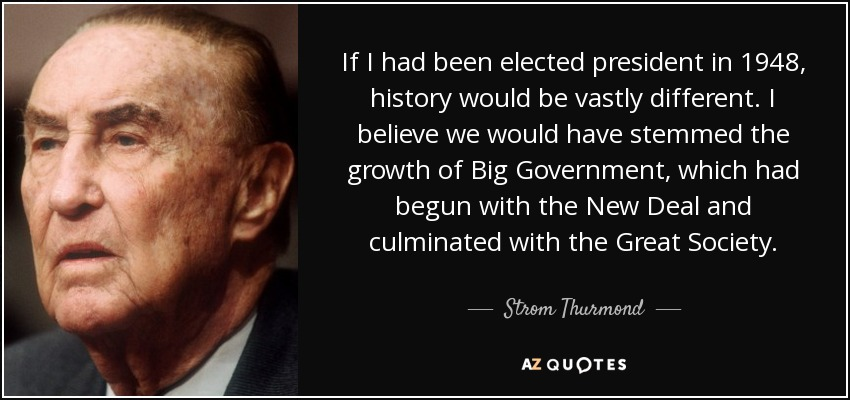 If I had been elected president in 1948, history would be vastly different. I believe we would have stemmed the growth of Big Government, which had begun with the New Deal and culminated with the Great Society. - Strom Thurmond