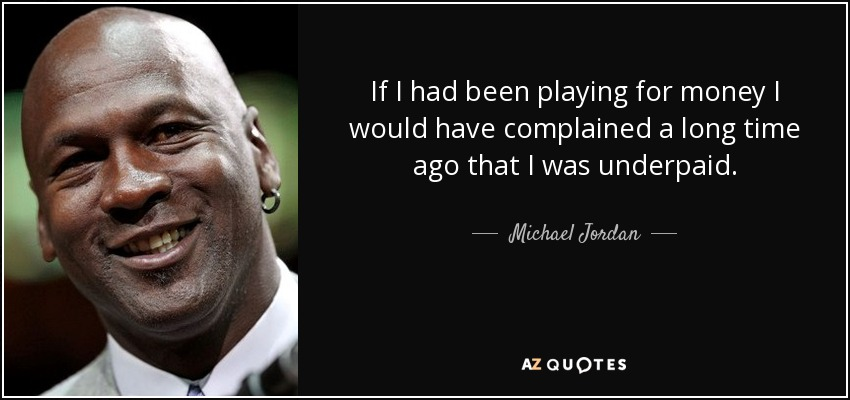 If I had been playing for money I would have complained a long time ago that I was underpaid. - Michael Jordan