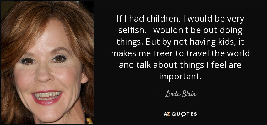 If I had children, I would be very selfish. I wouldn't be out doing things. But by not having kids, it makes me freer to travel the world and talk about things I feel are important. - Linda Blair