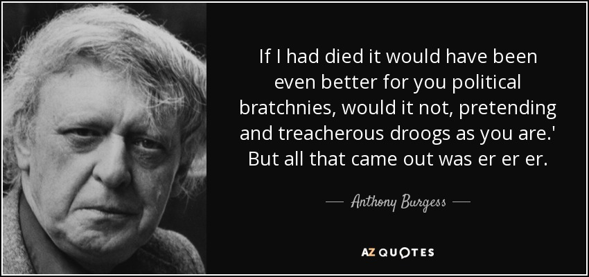 If I had died it would have been even better for you political bratchnies, would it not, pretending and treacherous droogs as you are.' But all that came out was er er er. - Anthony Burgess