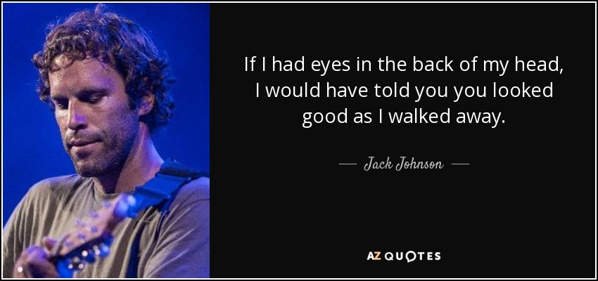 If I had eyes in the back of my head, I would have told you you looked good as I walked away. - Jack Johnson