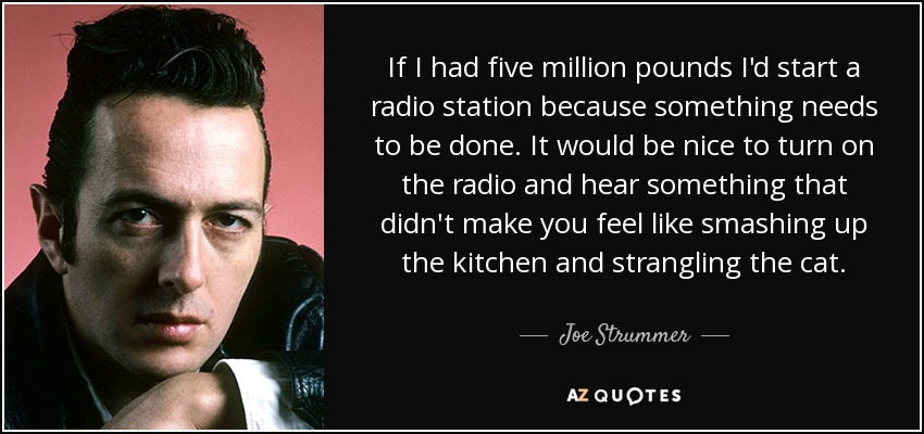 If I had five million pounds I'd start a radio station because something needs to be done. It would be nice to turn on the radio and hear something that didn't make you feel like smashing up the kitchen and strangling the cat. - Joe Strummer