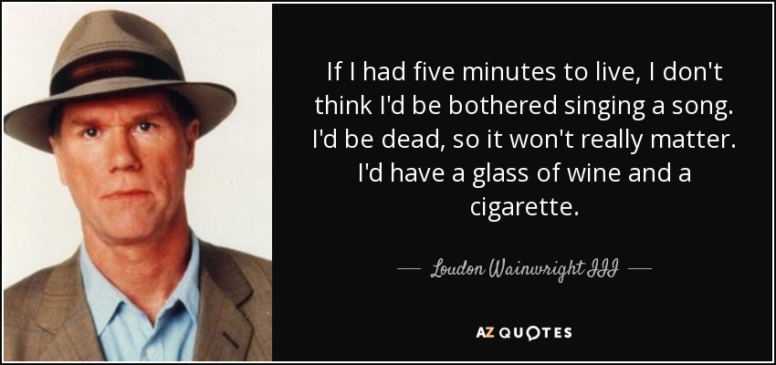 If I had five minutes to live, I don't think I'd be bothered singing a song. I'd be dead, so it won't really matter. I'd have a glass of wine and a cigarette. - Loudon Wainwright III