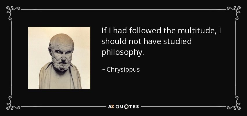 If I had followed the multitude, I should not have studied philosophy. - Chrysippus