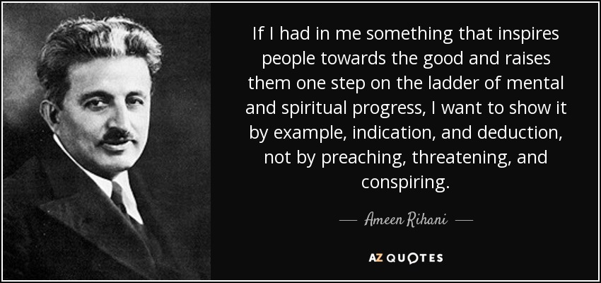 If I had in me something that inspires people towards the good and raises them one step on the ladder of mental and spiritual progress, I want to show it by example, indication, and deduction, not by preaching, threatening, and conspiring. - Ameen Rihani