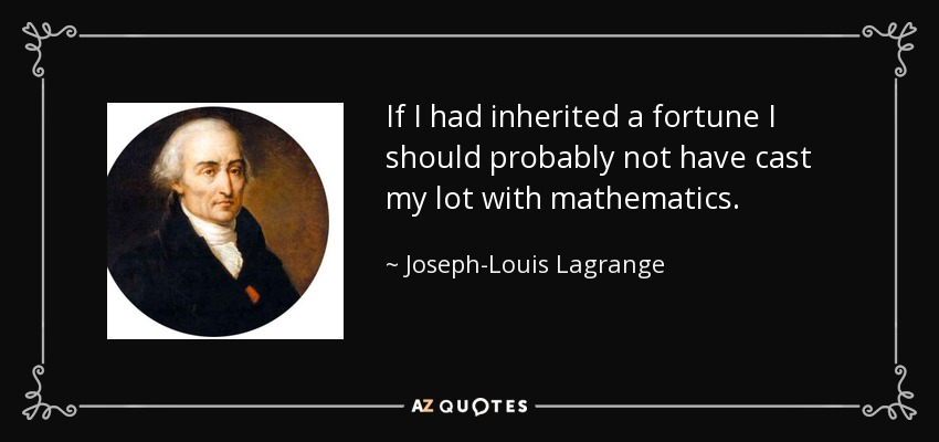 If I had inherited a fortune I should probably not have cast my lot with mathematics. - Joseph-Louis Lagrange