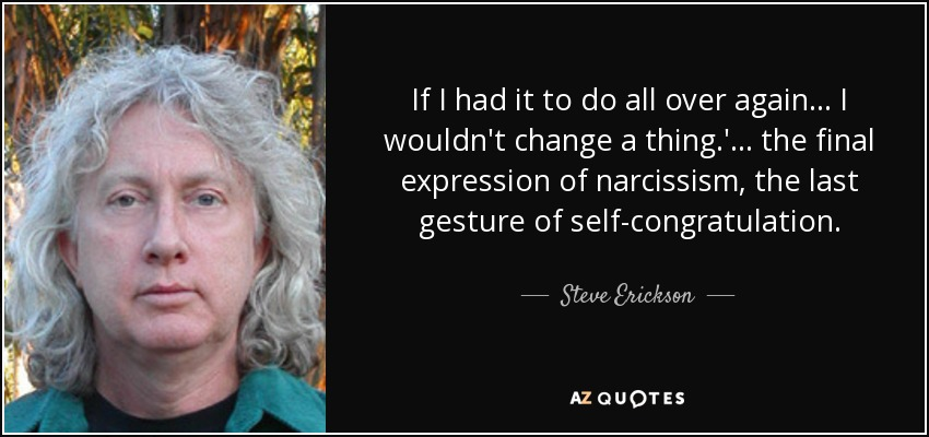 If I had it to do all over again . . . I wouldn't change a thing.'. . . the final expression of narcissism, the last gesture of self-congratulation. - Steve Erickson
