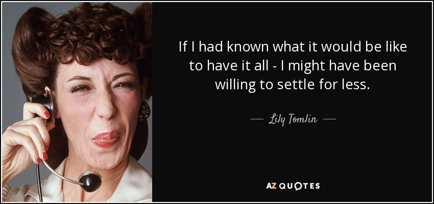 If I had known what it would be like to have it all - I might have been willing to settle for less. - Lily Tomlin