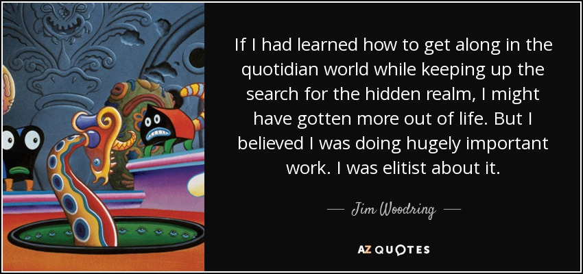 If I had learned how to get along in the quotidian world while keeping up the search for the hidden realm, I might have gotten more out of life. But I believed I was doing hugely important work. I was elitist about it. - Jim Woodring