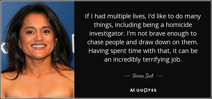 If I had multiple lives, I'd like to do many things, including being a homicide investigator. I'm not brave enough to chase people and draw down on them. Having spent time with that, it can be an incredibly terrifying job. - Veena Sud