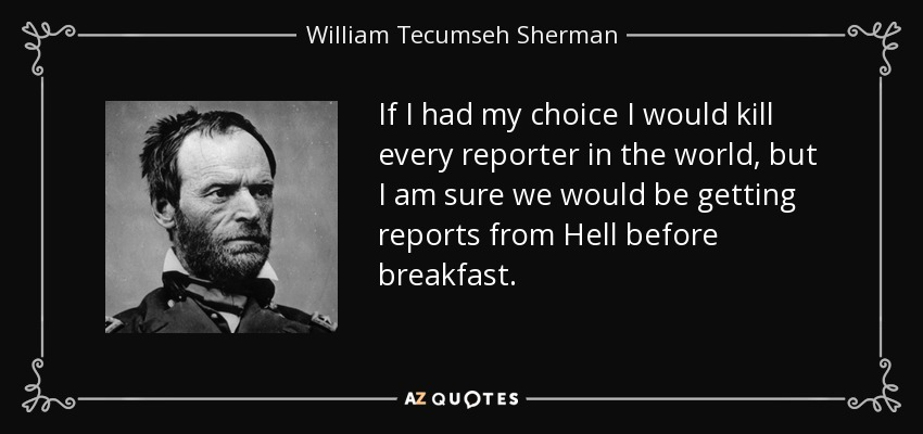 If I had my choice I would kill every reporter in the world, but I am sure we would be getting reports from Hell before breakfast. - William Tecumseh Sherman