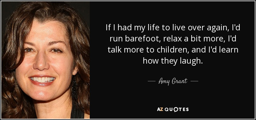 If I had my life to live over again, I'd run barefoot, relax a bit more, I'd talk more to children, and I'd learn how they laugh. - Amy Grant