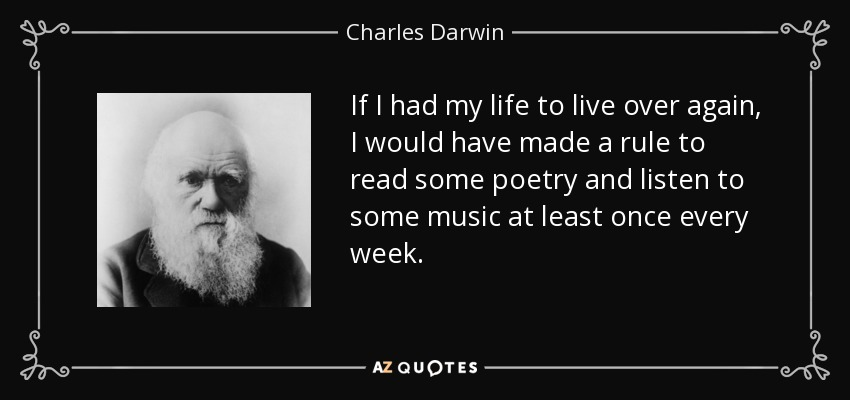 If I had my life to live over again, I would have made a rule to read some poetry and listen to some music at least once every week. - Charles Darwin