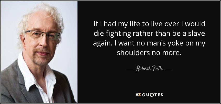 If I had my life to live over I would die fighting rather than be a slave again. I want no man's yoke on my shoulders no more. - Robert Falls
