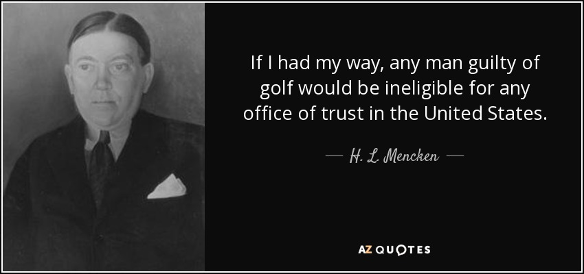 If I had my way, any man guilty of golf would be ineligible for any office of trust in the United States. - H. L. Mencken