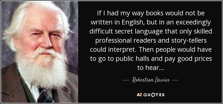 If I had my way books would not be written in English, but in an exceedingly difficult secret language that only skilled professional readers and story-tellers could interpret. Then people would have to go to public halls and pay good prices to hear. . . - Robertson Davies