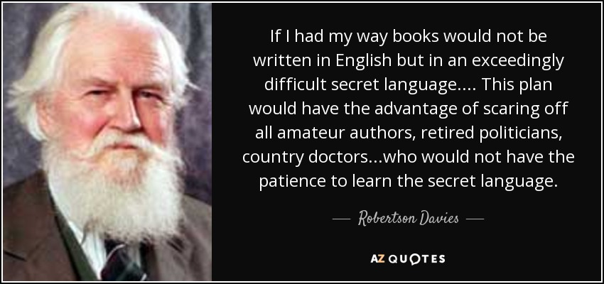 If I had my way books would not be written in English but in an exceedingly difficult secret language.... This plan would have the advantage of scaring off all amateur authors, retired politicians, country doctors...who would not have the patience to learn the secret language. - Robertson Davies