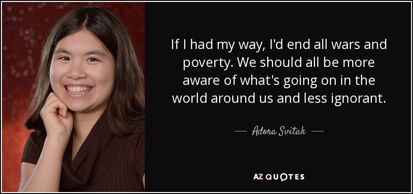 If I had my way, I'd end all wars and poverty. We should all be more aware of what's going on in the world around us and less ignorant. - Adora Svitak