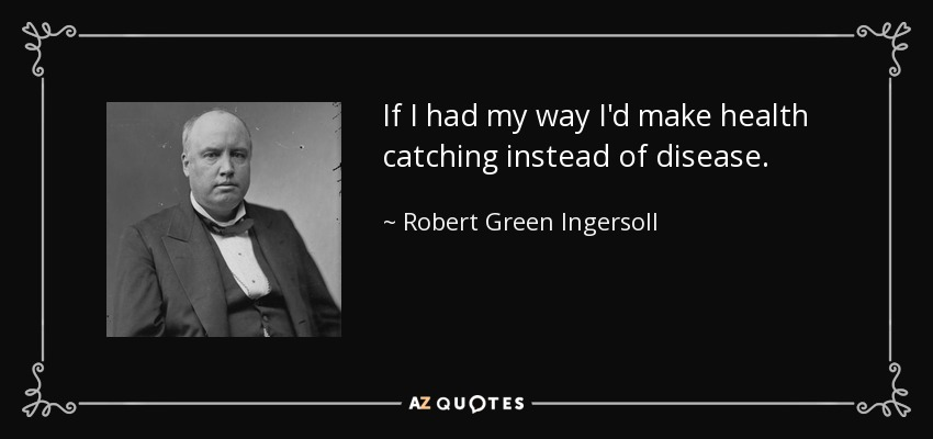 If I had my way I'd make health catching instead of disease. - Robert Green Ingersoll