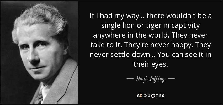 If I had my way... there wouldn't be a single lion or tiger in captivity anywhere in the world. They never take to it. They're never happy. They never settle down... You can see it in their eyes. - Hugh Lofting