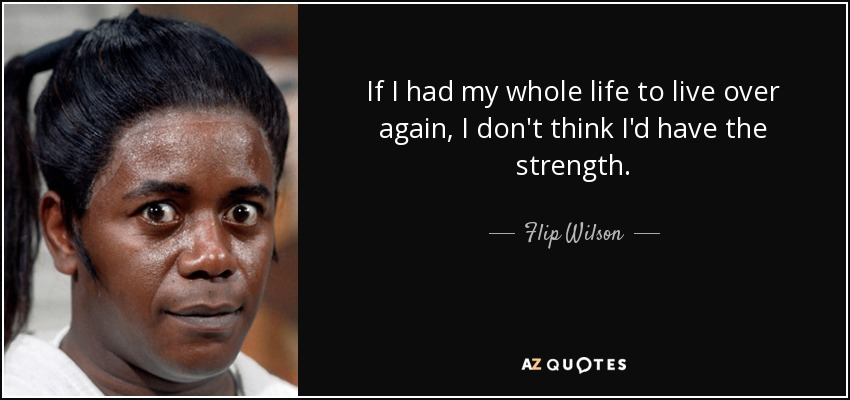 If I had my whole life to live over again, I don't think I'd have the strength. - Flip Wilson